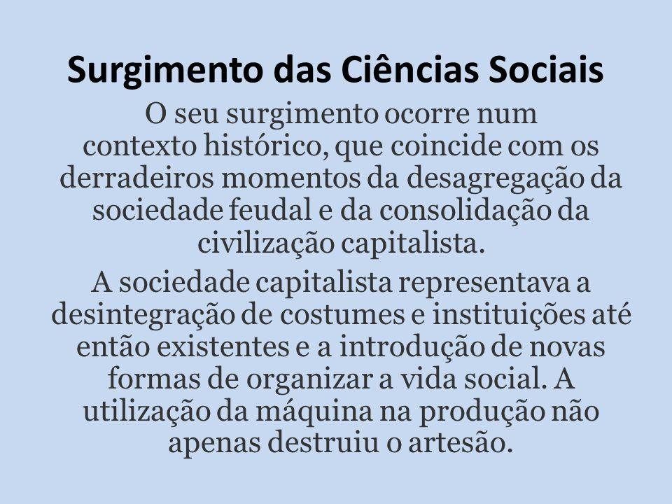 Surgimento das Ciências Sociais O seu surgimento ocorre num contexto histórico, que coincide com os derradeiros momentos da desagregação da sociedade feudal e da consolidação da civilização capitalista.