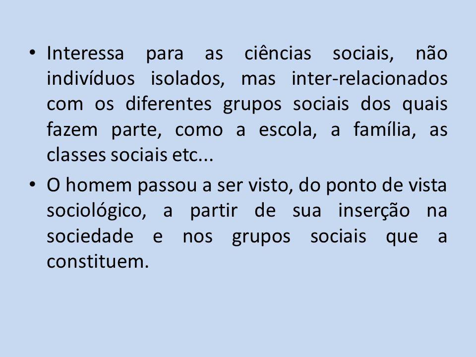 Interessa para as ciências sociais, não indivíduos isolados, mas inter-relacionados com os diferentes grupos sociais dos quais fazem parte, como a esc
