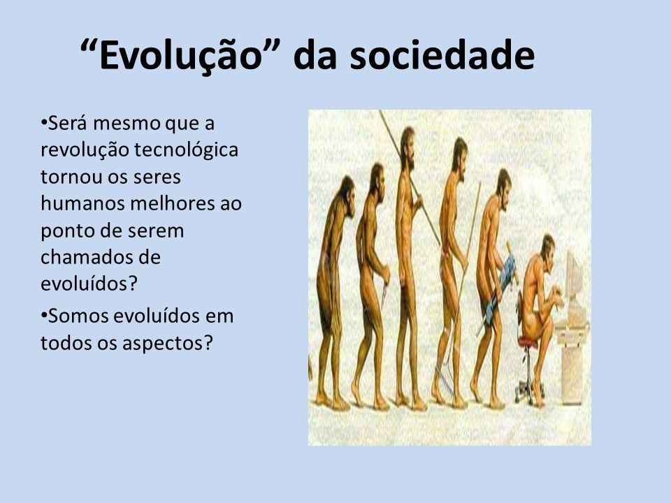 Evolução da sociedade Será mesmo que a revolução tecnológica tornou os seres humanos melhores ao ponto de serem chamados de evoluídos? Somos evoluídos