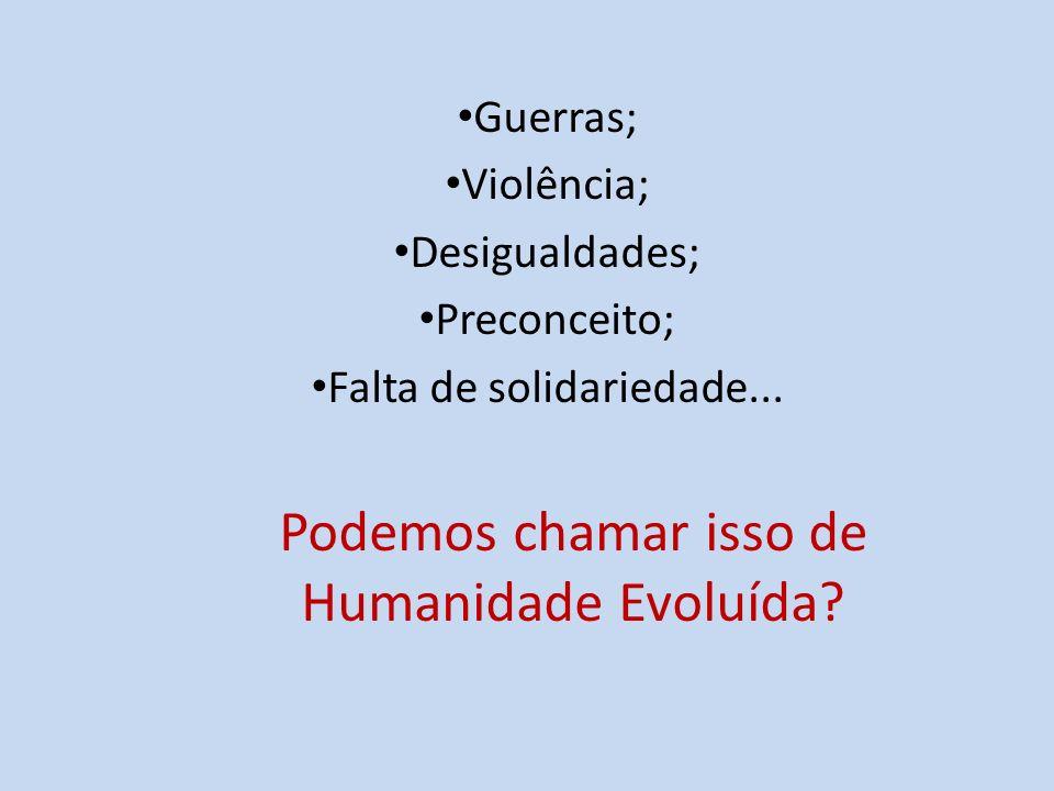 Guerras; Violência; Desigualdades; Preconceito; Falta de solidariedade... Podemos chamar isso de Humanidade Evoluída?