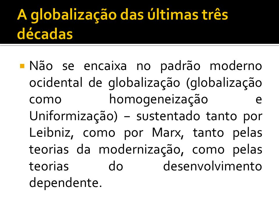 Não se encaixa no padrão moderno ocidental de globalização (globalização como homogeneização e Uniformização) sustentado tanto por Leibniz, como por Marx, tanto pelas teorias da modernização, como pelas teorias do desenvolvimento dependente.