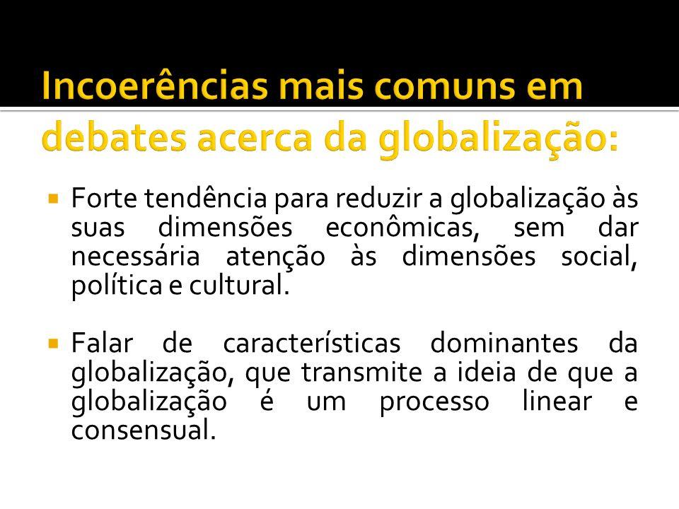 Forte tendência para reduzir a globalização às suas dimensões econômicas, sem dar necessária atenção às dimensões social, política e cultural. Falar d