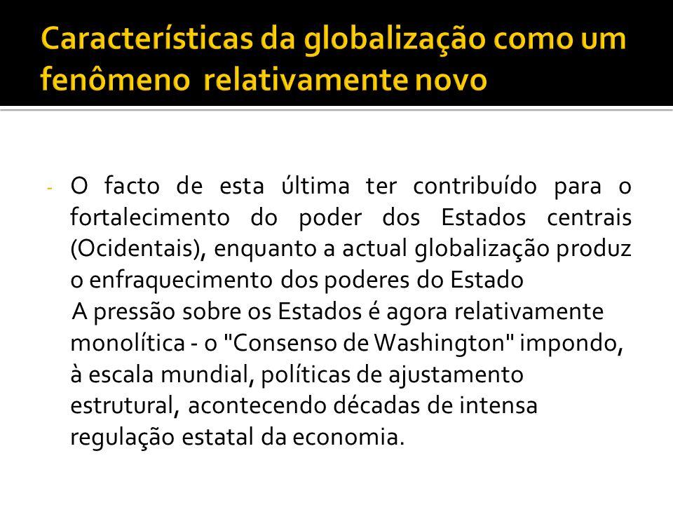- O facto de esta última ter contribuído para o fortalecimento do poder dos Estados centrais (Ocidentais), enquanto a actual globalização produz o enf
