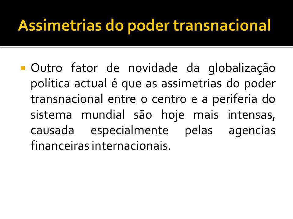 Outro fator de novidade da globalização política actual é que as assimetrias do poder transnacional entre o centro e a periferia do sistema mundial são hoje mais intensas, causada especialmente pelas agencias financeiras internacionais.
