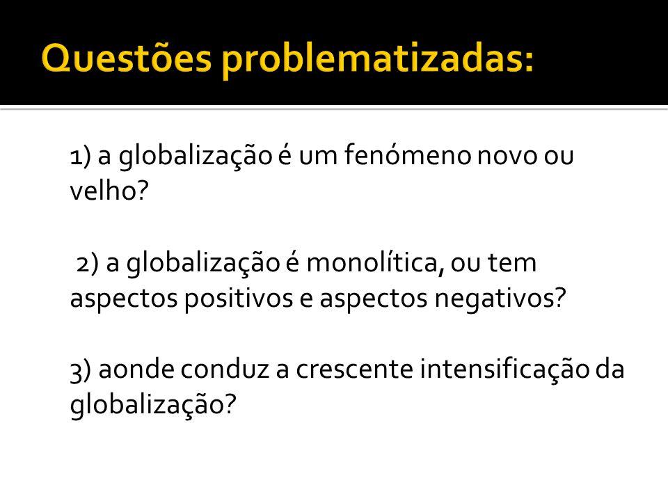 1) a globalização é um fenómeno novo ou velho? 2) a globalização é monolítica, ou tem aspectos positivos e aspectos negativos? 3) aonde conduz a cresc