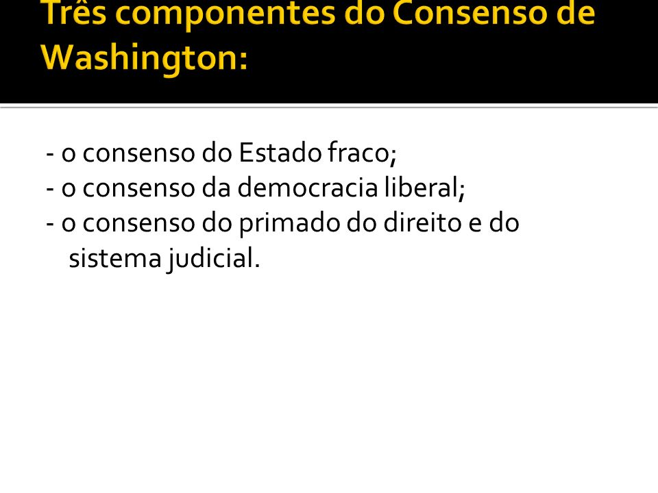 - o consenso do Estado fraco; - o consenso da democracia liberal; - o consenso do primado do direito e do sistema judicial.