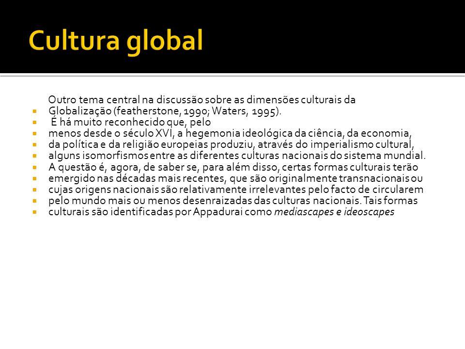 Outro tema central na discussão sobre as dimensões culturais da Globalização (featherstone, 1990; Waters, 1995).