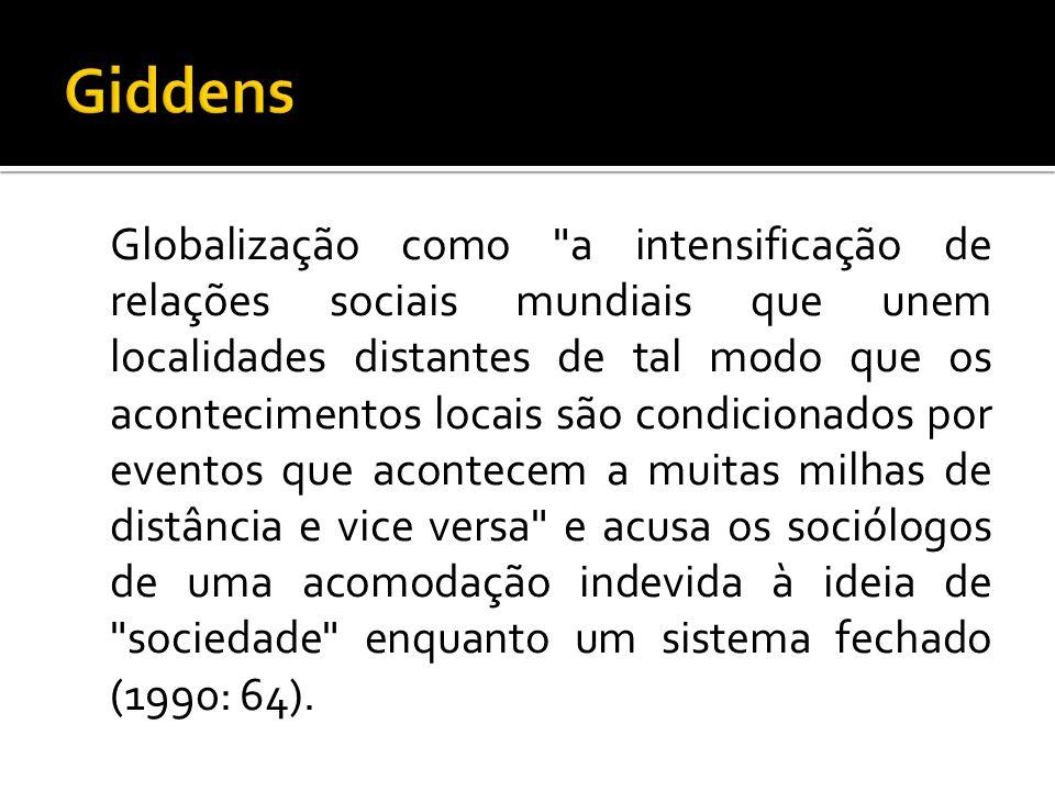 Globalização como a intensificação de relações sociais mundiais que unem localidades distantes de tal modo que os acontecimentos locais são condicionados por eventos que acontecem a muitas milhas de distância e vice versa e acusa os sociólogos de uma acomodação indevida à ideia de sociedade enquanto um sistema fechado (1990: 64).