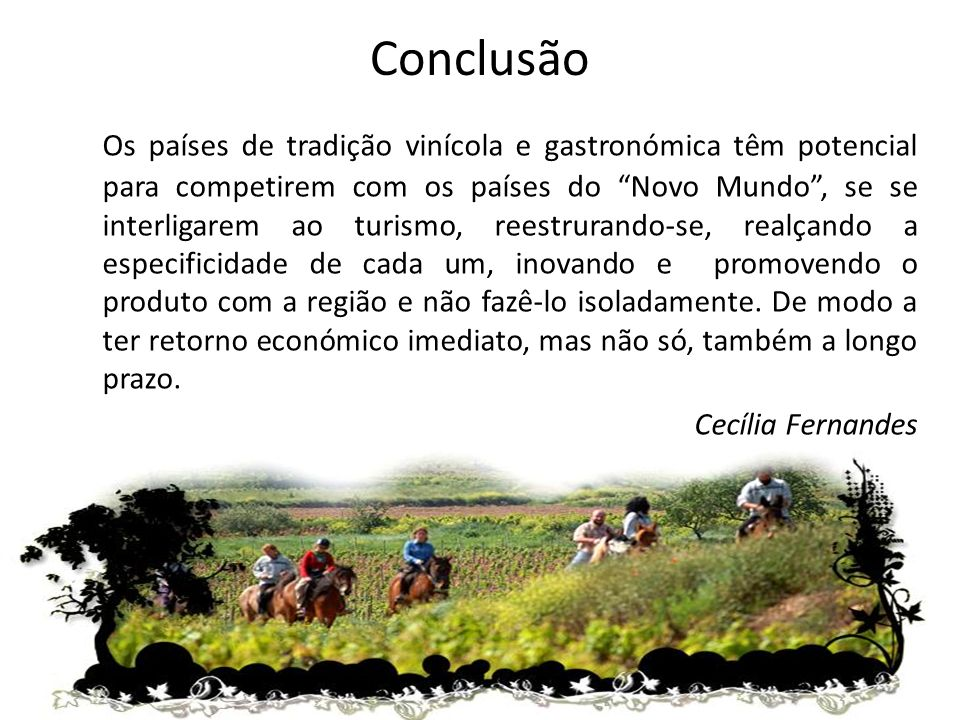 Conclusão Os países de tradição vinícola e gastronómica têm potencial para competirem com os países do Novo Mundo, se se interligarem ao turismo, reestrurando-se, realçando a especificidade de cada um, inovando e promovendo o produto com a região e não fazê-lo isoladamente.