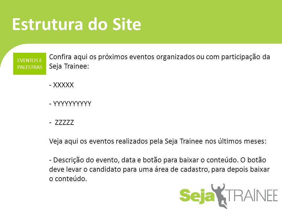Estrutura do Site Confira aqui os próximos eventos organizados ou com participação da Seja Trainee: - XXXXX - YYYYYYYYYY - ZZZZZ Veja aqui os eventos realizados pela Seja Trainee nos últimos meses: - Descrição do evento, data e botão para baixar o conteúdo.