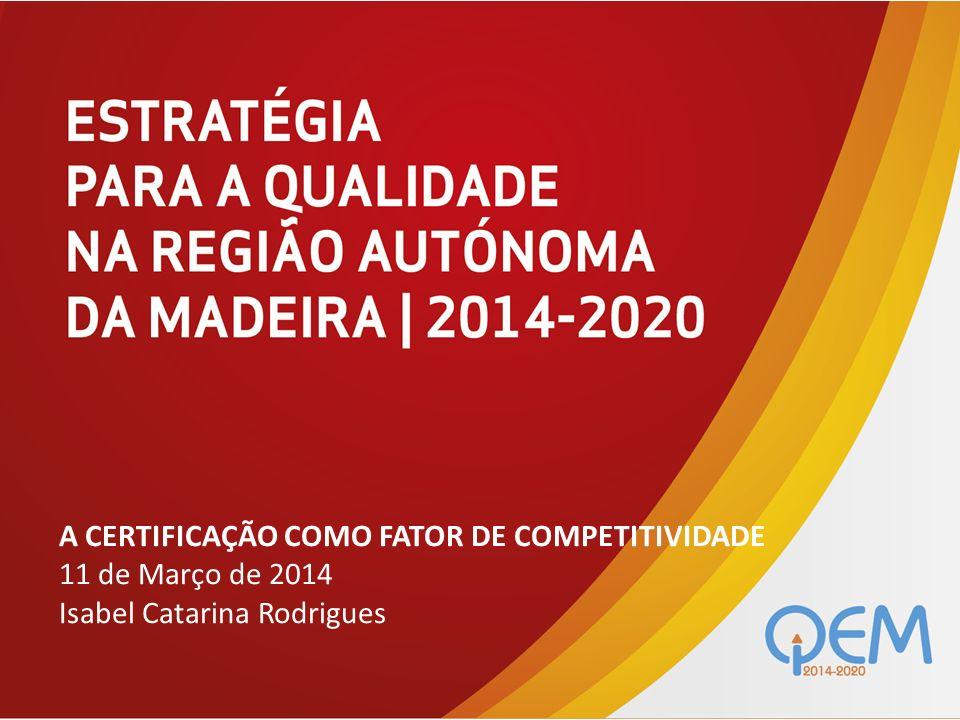 A CERTIFICAÇÃO COMO FATOR DE COMPETITIVIDADE 11 de Março de 2014 Isabel Catarina Rodrigues