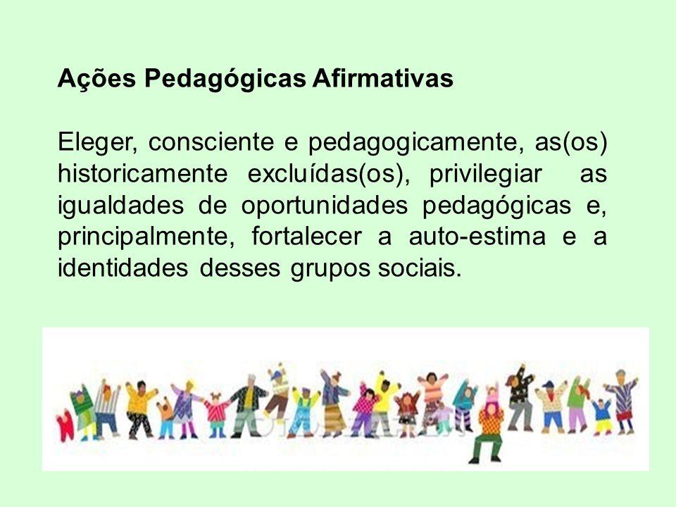 Ações Pedagógicas Afirmativas Eleger, consciente e pedagogicamente, as(os) historicamente excluídas(os), privilegiar as igualdades de oportunidades pedagógicas e, principalmente, fortalecer a auto-estima e a identidades desses grupos sociais.