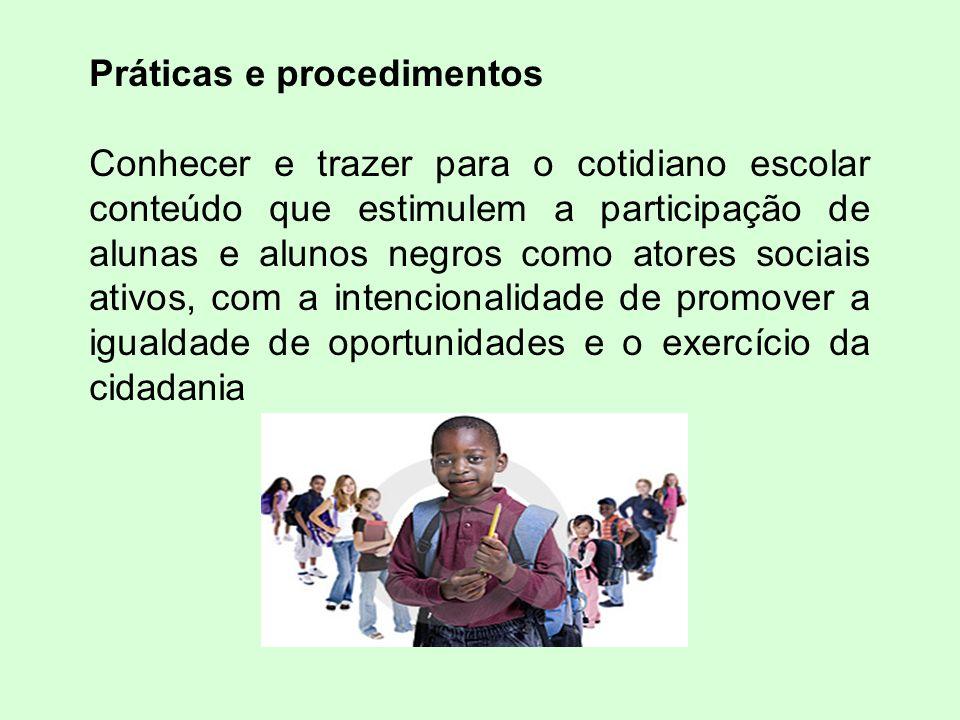Práticas e procedimentos Conhecer e trazer para o cotidiano escolar conteúdo que estimulem a participação de alunas e alunos negros como atores sociais ativos, com a intencionalidade de promover a igualdade de oportunidades e o exercício da cidadania