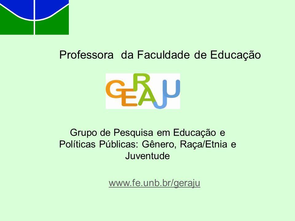 Professora da Faculdade de Educação Grupo de Pesquisa em Educação e Políticas Públicas: Gênero, Raça/Etnia e Juventude www.fe.unb.br/geraju