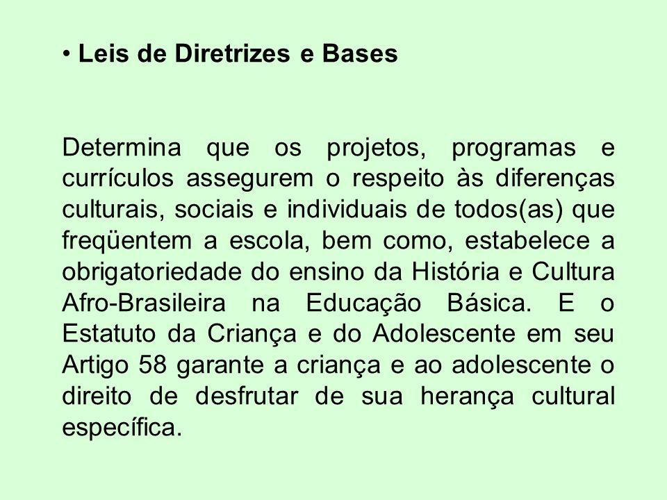 Leis de Diretrizes e Bases Determina que os projetos, programas e currículos assegurem o respeito às diferenças culturais, sociais e individuais de todos(as) que freqüentem a escola, bem como, estabelece a obrigatoriedade do ensino da História e Cultura Afro-Brasileira na Educação Básica.