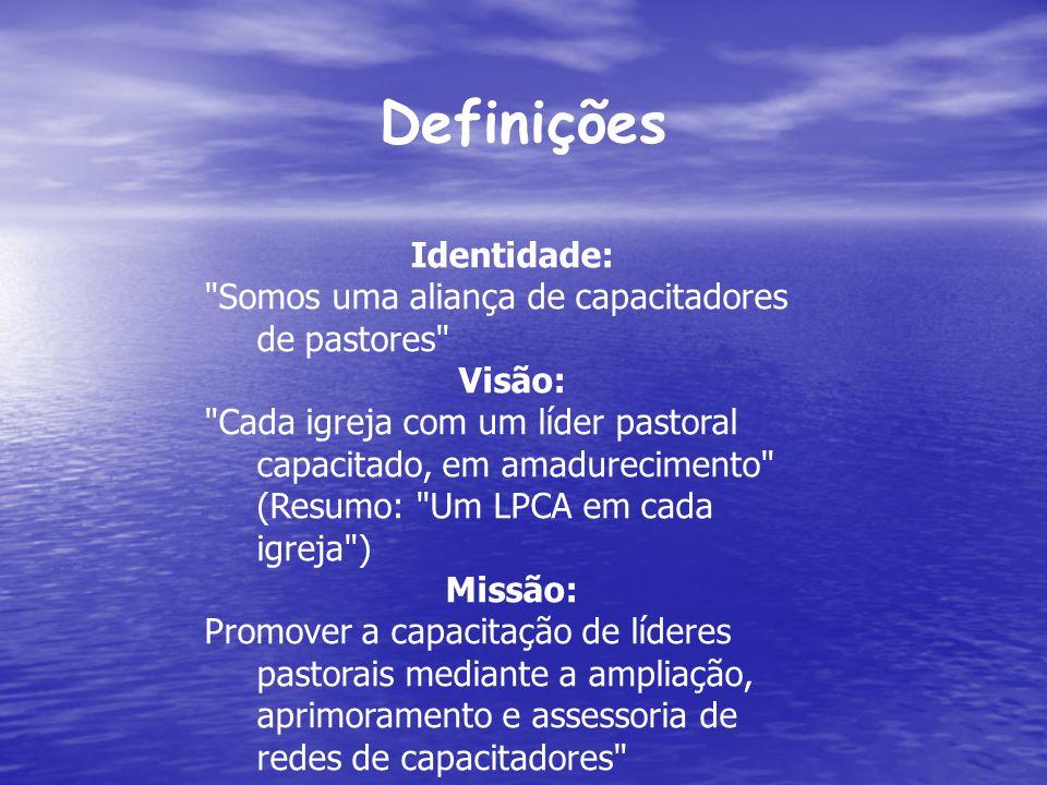 Definições Identidade: Somos uma aliança de capacitadores de pastores Visão: Cada igreja com um líder pastoral capacitado, em amadurecimento (Resumo: Um LPCA em cada igreja ) Missão: Promover a capacitação de líderes pastorais mediante a ampliação, aprimoramento e assessoria de redes de capacitadores