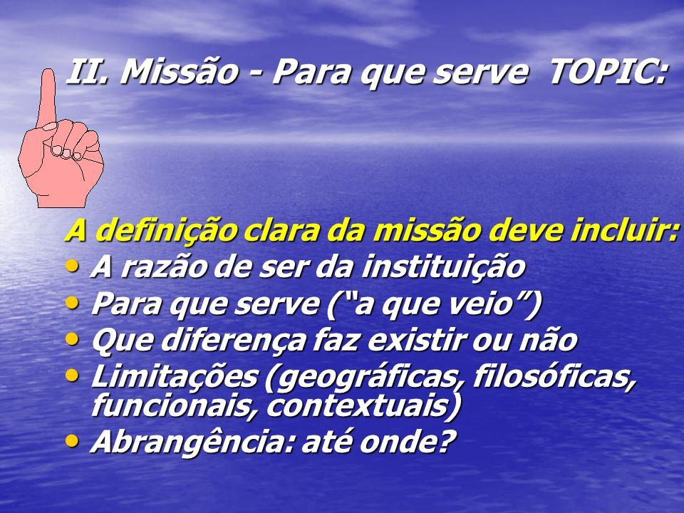II. Missão - Para que serve TOPIC: A definição clara da missão deve incluir: A razão de ser da instituição A razão de ser da instituição Para que serv