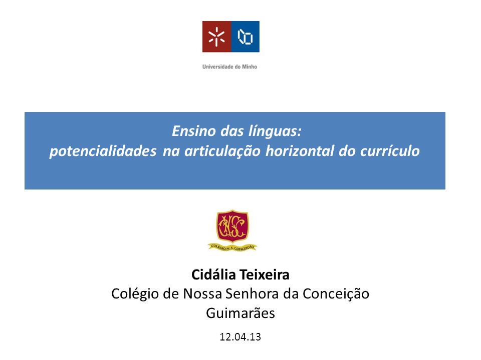 Ensino das línguas: potencialidades na articulação horizontal do currículo Cidália Teixeira Colégio de Nossa Senhora da Conceição Guimarães 12.04.13
