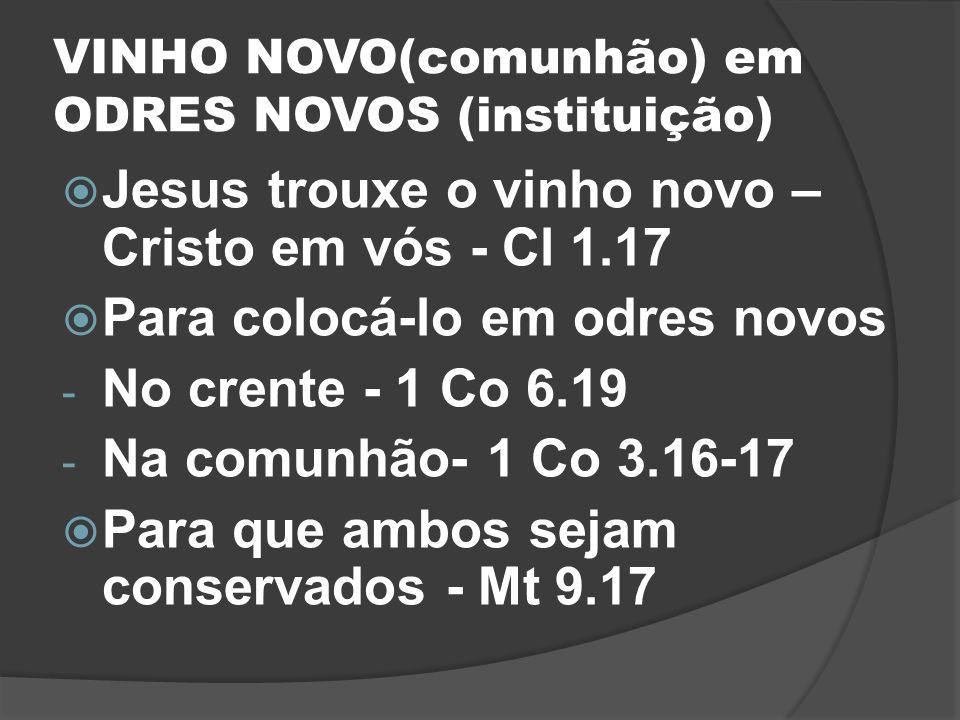 VINHO NOVO(comunhão) em ODRES NOVOS (instituição) Jesus trouxe o vinho novo – Cristo em vós - Cl 1.17 Para colocá-lo em odres novos - No crente - 1 Co