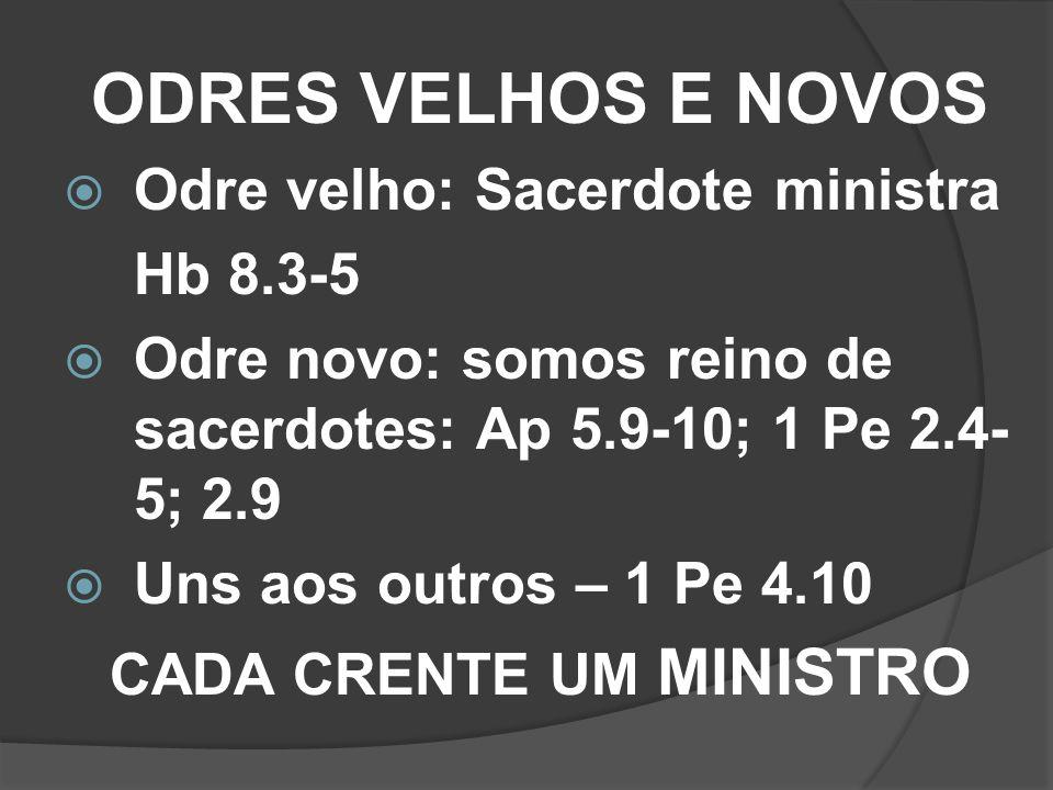 ODRES VELHOS E NOVOS Odre velho: Sacerdote ministra Hb 8.3-5 Odre novo: somos reino de sacerdotes: Ap 5.9-10; 1 Pe 2.4- 5; 2.9 Uns aos outros – 1 Pe 4