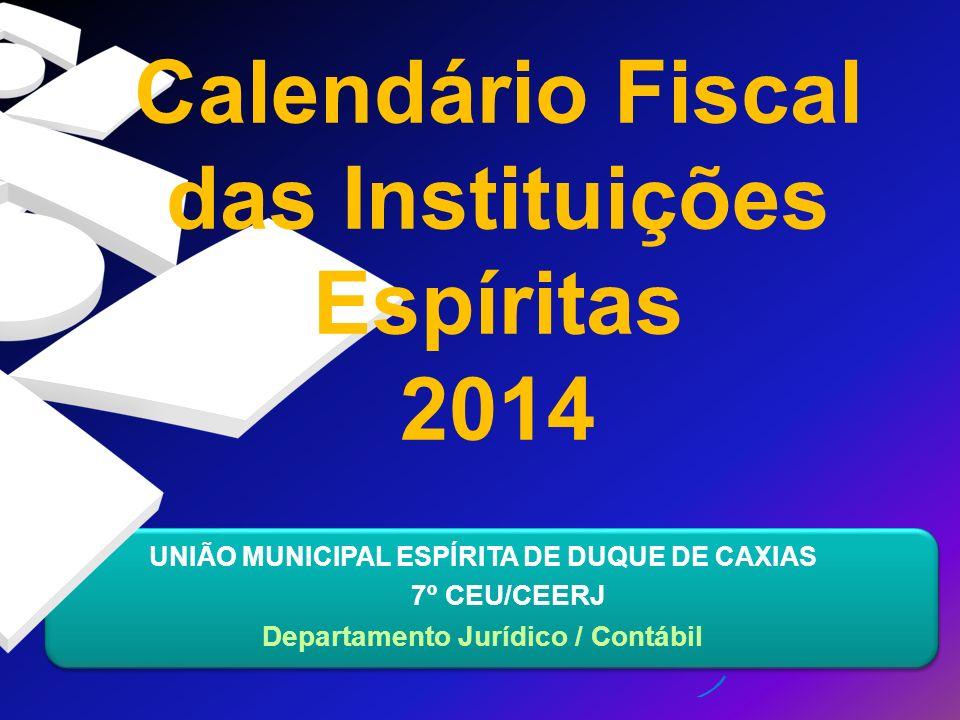 UNIÃO MUNICIPAL ESPÍRITA DE DUQUE DE CAXIAS 7º CEU/CEERJ Departamento Jurídico / Contábil Calendário Fiscal das Instituições Espíritas 2014