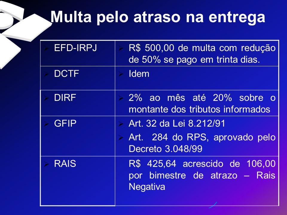 Multa pelo atraso na entrega EFD-IRPJ R$ 500,00 de multa com redução de 50% se pago em trinta dias. DCTF Idem DIRF 2% ao mês até 20% sobre o montante