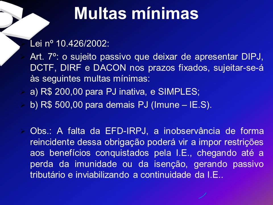 Multas mínimas Lei nº 10.426/2002: Art. 7º: o sujeito passivo que deixar de apresentar DIPJ, DCTF, DIRF e DACON nos prazos fixados, sujeitar-se-á às s