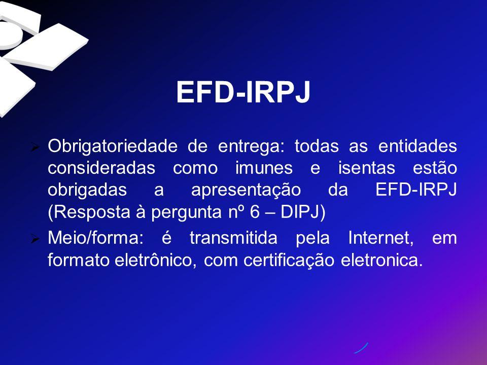 EFD-IRPJ Obrigatoriedade de entrega: todas as entidades consideradas como imunes e isentas estão obrigadas a apresentação da EFD-IRPJ (Resposta à perg
