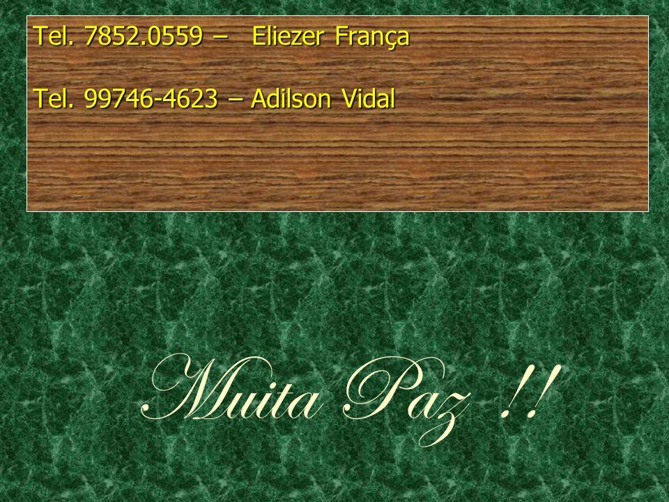 Tel. 7852.0559 – Eliezer França Tel. 99746-4623 – Adilson Vidal Muita Paz !!