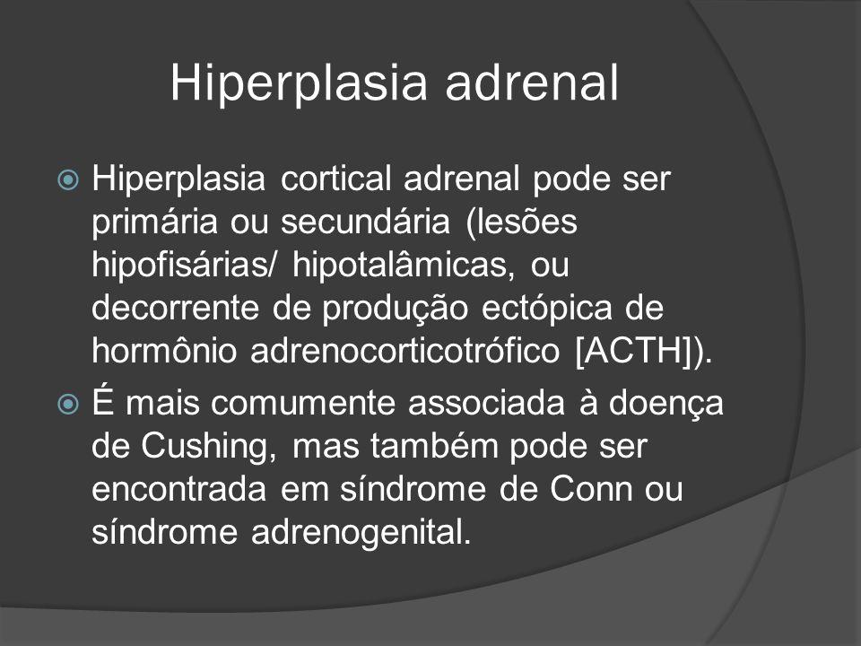 Hiperplasia adrenal Hiperplasia cortical adrenal pode ser primária ou secundária (lesões hipofisárias/ hipotalâmicas, ou decorrente de produção ectópica de hormônio adrenocorticotrófico [ACTH]).