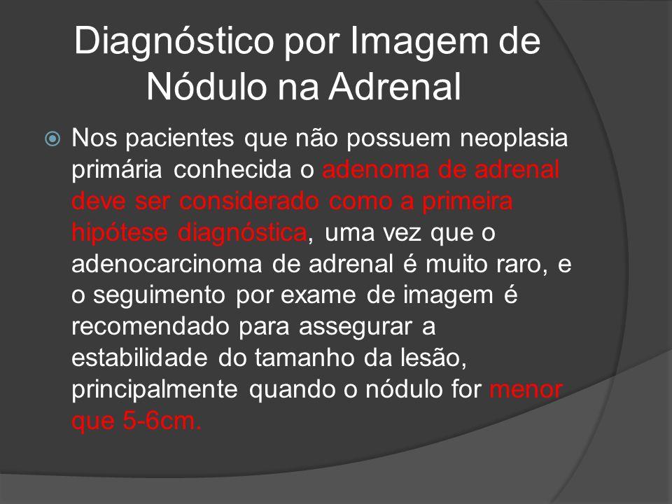 Diagnóstico por Imagem de Nódulo na Adrenal Nos pacientes que não possuem neoplasia primária conhecida o adenoma de adrenal deve ser considerado como a primeira hipótese diagnóstica, uma vez que o adenocarcinoma de adrenal é muito raro, e o seguimento por exame de imagem é recomendado para assegurar a estabilidade do tamanho da lesão, principalmente quando o nódulo for menor que 5-6cm.
