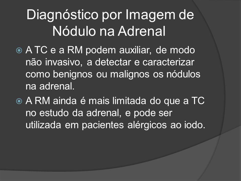 Diagnóstico por Imagem de Nódulo na Adrenal A TC e a RM podem auxiliar, de modo não invasivo, a detectar e caracterizar como benignos ou malignos os nódulos na adrenal.