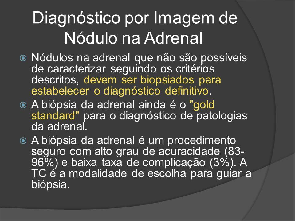 Diagnóstico por Imagem de Nódulo na Adrenal Nódulos na adrenal que não são possíveis de caracterizar seguindo os critérios descritos, devem ser biopsiados para estabelecer o diagnóstico definitivo.