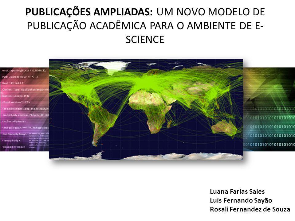 PUBLICAÇÕES AMPLIADAS: UM NOVO MODELO DE PUBLICAÇÃO ACADÊMICA PARA O AMBIENTE DE E- SCIENCE Luana Farias Sales Luís Fernando Sayão Rosali Fernandez de