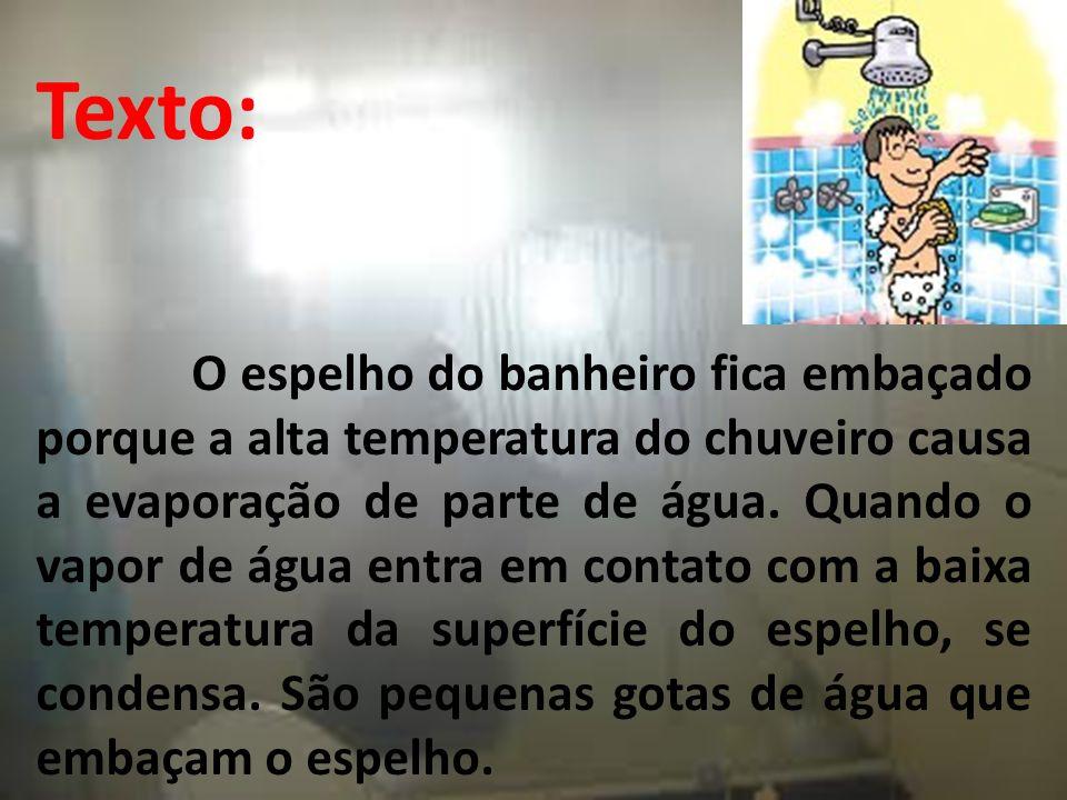 Texto: O espelho do banheiro fica embaçado porque a alta temperatura do chuveiro causa a evaporação de parte de água.