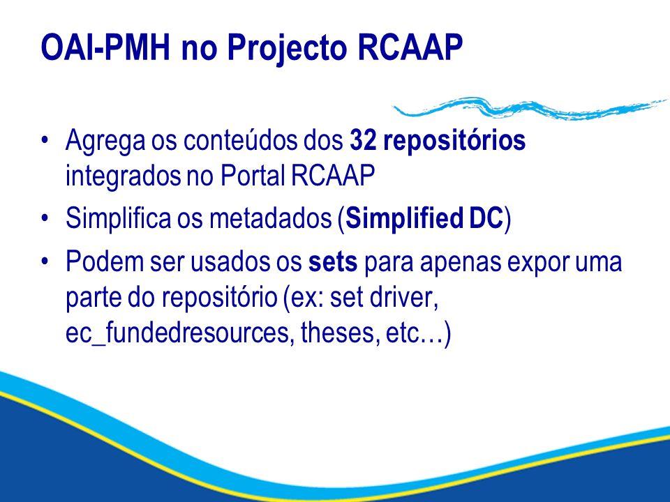 OAI-PMH no Projecto RCAAP Agrega os conteúdos dos 32 repositórios integrados no Portal RCAAP Simplifica os metadados ( Simplified DC ) Podem ser usado