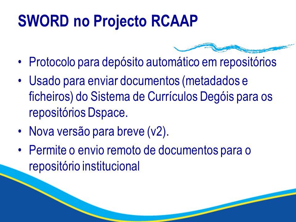 SWORD no Projecto RCAAP Protocolo para depósito automático em repositórios Usado para enviar documentos (metadados e ficheiros) do Sistema de Currícul