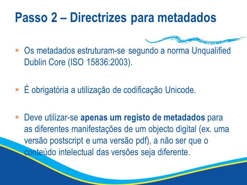 Passo 2 – Directrizes para metadados Os metadados estruturam-se segundo a norma Unqualified Dublin Core (ISO 15836:2003). É obrigatória a utilização d