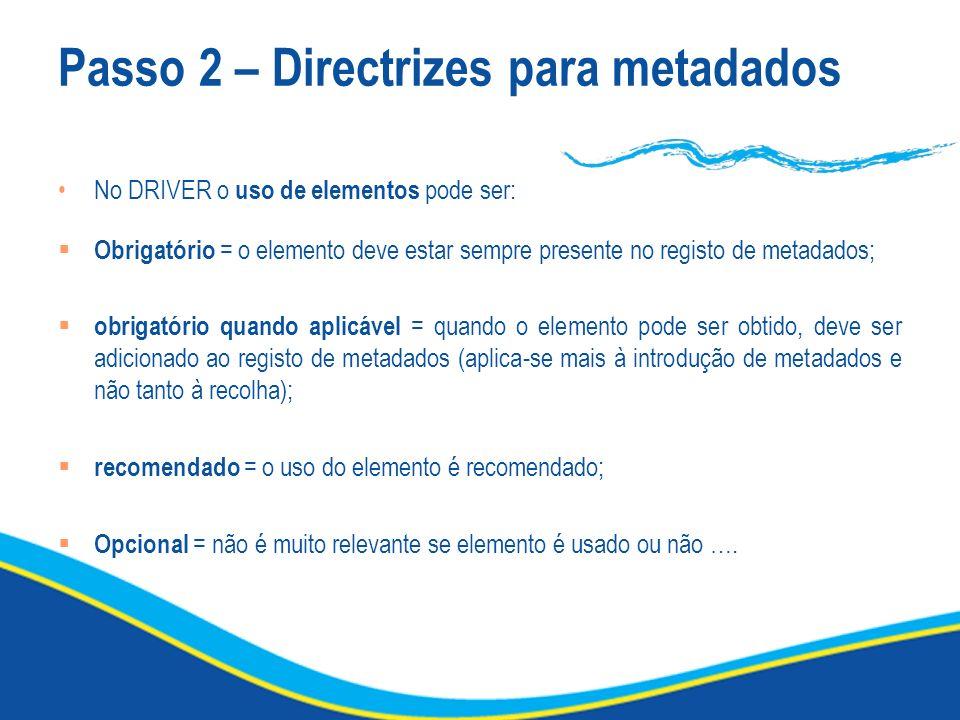 Passo 2 – Directrizes para metadados No DRIVER o uso de elementos pode ser: Obrigatório = o elemento deve estar sempre presente no registo de metadado