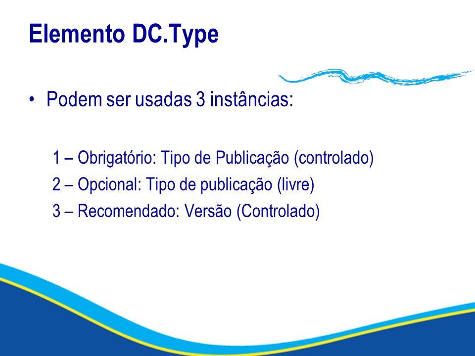 Elemento DC.Type Podem ser usadas 3 instâncias: 1 – Obrigatório: Tipo de Publicação (controlado) 2 – Opcional: Tipo de publicação (livre) 3 – Recomend
