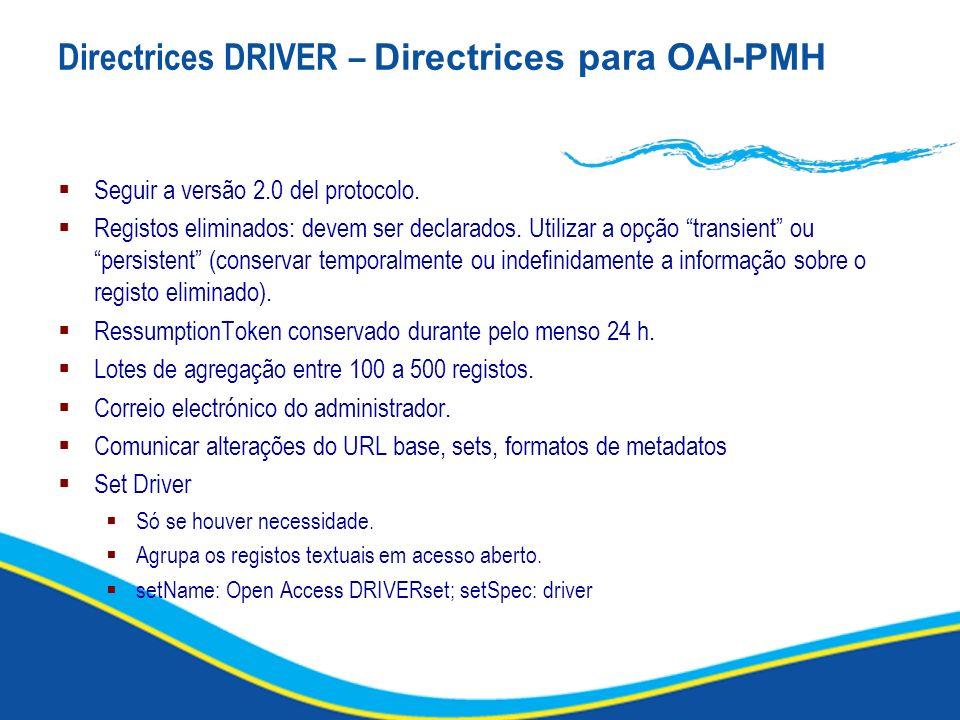 Directrices DRIVER – Directrices para OAI-PMH Seguir a versão 2.0 del protocolo. Registos eliminados: devem ser declarados. Utilizar a opção transient