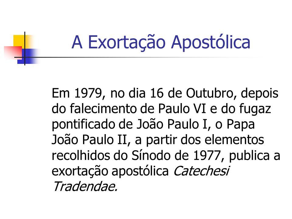 A Exortação Apostólica Em 1979, no dia 16 de Outubro, depois do falecimento de Paulo VI e do fugaz pontificado de João Paulo I, o Papa João Paulo II, a partir dos elementos recolhidos do Sínodo de 1977, publica a exortação apostólica Catechesi Tradendae.