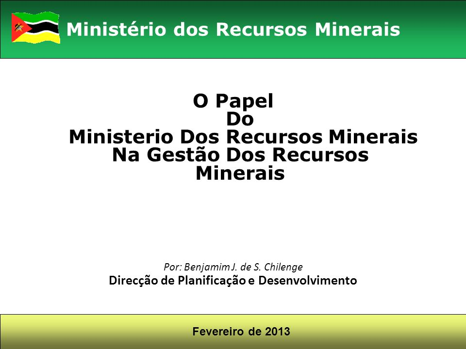 O Papel Do Ministerio Dos Recursos Minerais Na Gestão Dos Recursos Minerais Por: Benjamim J. de S. Chilenge Direcção de Planificação e Desenvolvimento