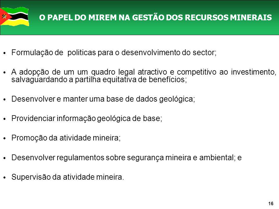 16 O PAPEL DO MIREM NA GESTÃO DOS RECURSOS MINERAIS Formulação de politicas para o desenvolvimento do sector; A adopção de um um quadro legal atractivo e competitivo ao investimento, salvaguardando a partilha equitativa de benefícios; Desenvolver e manter uma base de dados geológica; Providenciar informação geológica de base; Promoção da atividade mineira; Desenvolver regulamentos sobre segurança mineira e ambiental; e Supervisão da atividade mineira.