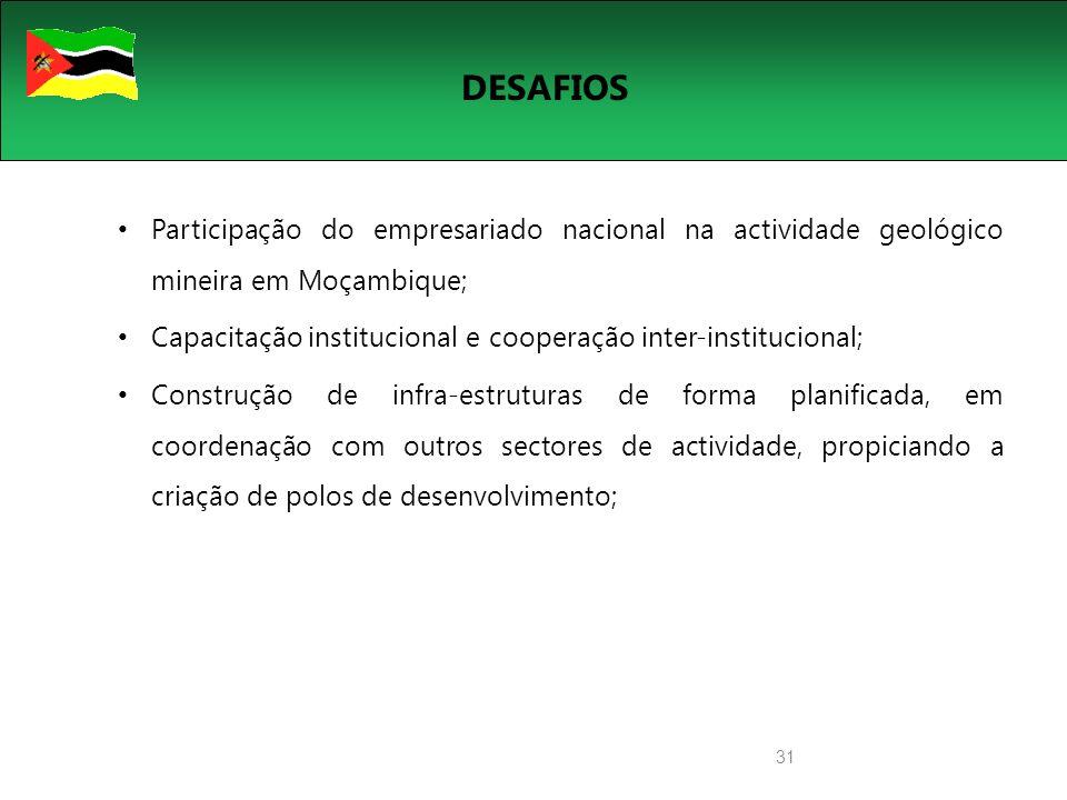 31 DESAFIOS Participação do empresariado nacional na actividade geológico mineira em Moçambique; Capacitação institucional e cooperação inter-institucional; Construção de infra-estruturas de forma planificada, em coordenação com outros sectores de actividade, propiciando a criação de polos de desenvolvimento;