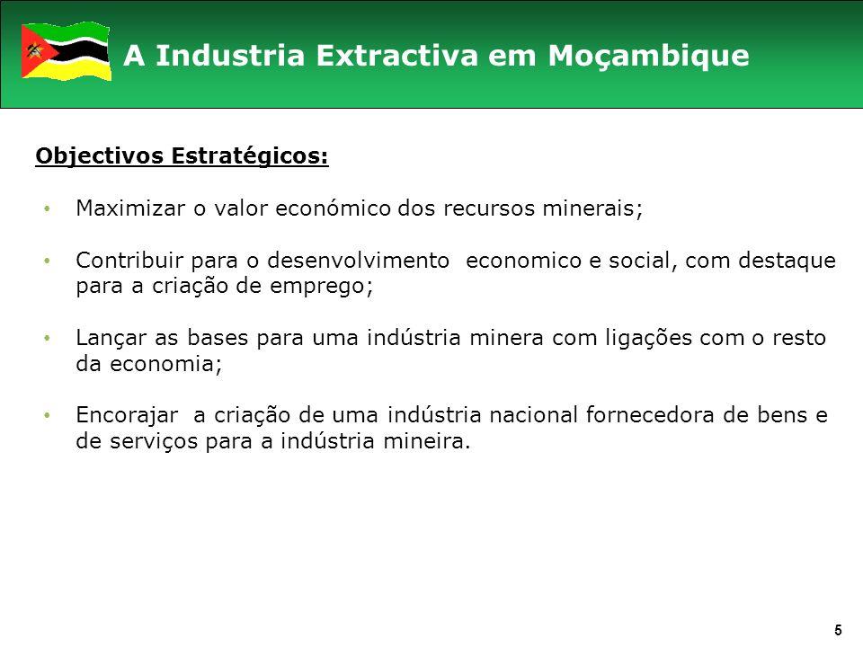 5 A Industria Extractiva em Moçambique Objectivos Estratégicos: Maximizar o valor económico dos recursos minerais; Contribuir para o desenvolvimento economico e social, com destaque para a criação de emprego; Lançar as bases para uma indústria minera com ligações com o resto da economia; Encorajar a criação de uma indústria nacional fornecedora de bens e de serviços para a indústria mineira.