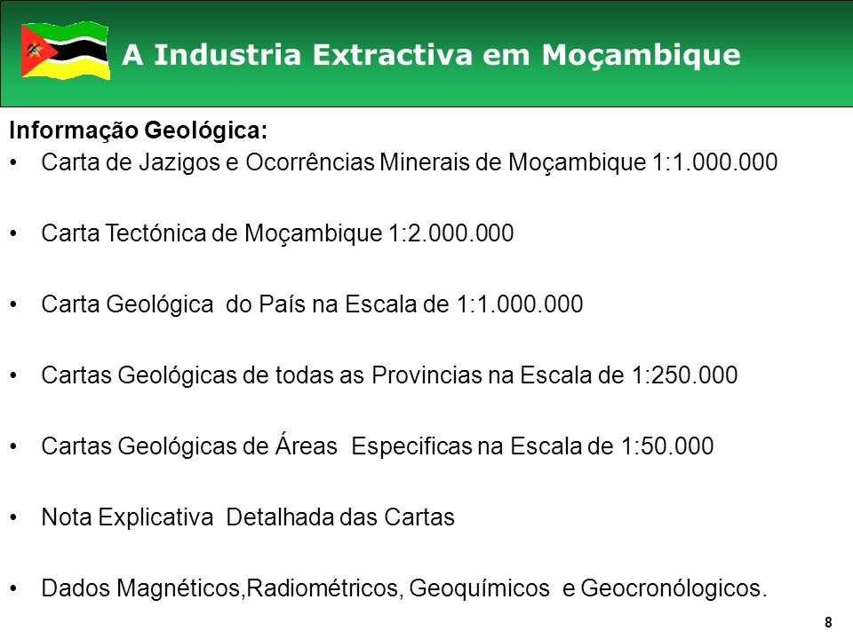 8 A Industria Extractiva em Moçambique Informação Geológica: Carta de Jazigos e Ocorrências Minerais de Moçambique 1:1.000.000 Carta Tectónica de Moçambique 1:2.000.000 Carta Geológica do País na Escala de 1:1.000.000 Cartas Geológicas de todas as Provincias na Escala de 1:250.000 Cartas Geológicas de Áreas Especificas na Escala de 1:50.000 Nota Explicativa Detalhada das Cartas Dados Magnéticos,Radiométricos, Geoquímicos e Geocronólogicos.