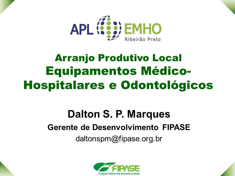 Arranjo Produtivo Local Equipamentos Médico- Hospitalares e Odontológicos Dalton S. P. Marques Gerente de Desenvolvimento FIPASE daltonspm@fipase.org.