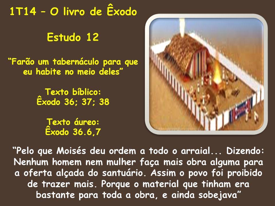 1T14 – O livro de Êxodo Estudo 12 Farão um tabernáculo para que eu habite no meio deles Texto bíblico: Êxodo 36; 37; 38 Texto áureo: Êxodo 36.6,7 Pelo