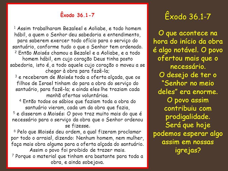 Êxodo 36.1-7 1 Assim trabalharam Bezaleel e Aoliabe, e todo homem hábil, a quem o Senhor deu sabedoria e entendimento, para saberem exercer todo ofíci